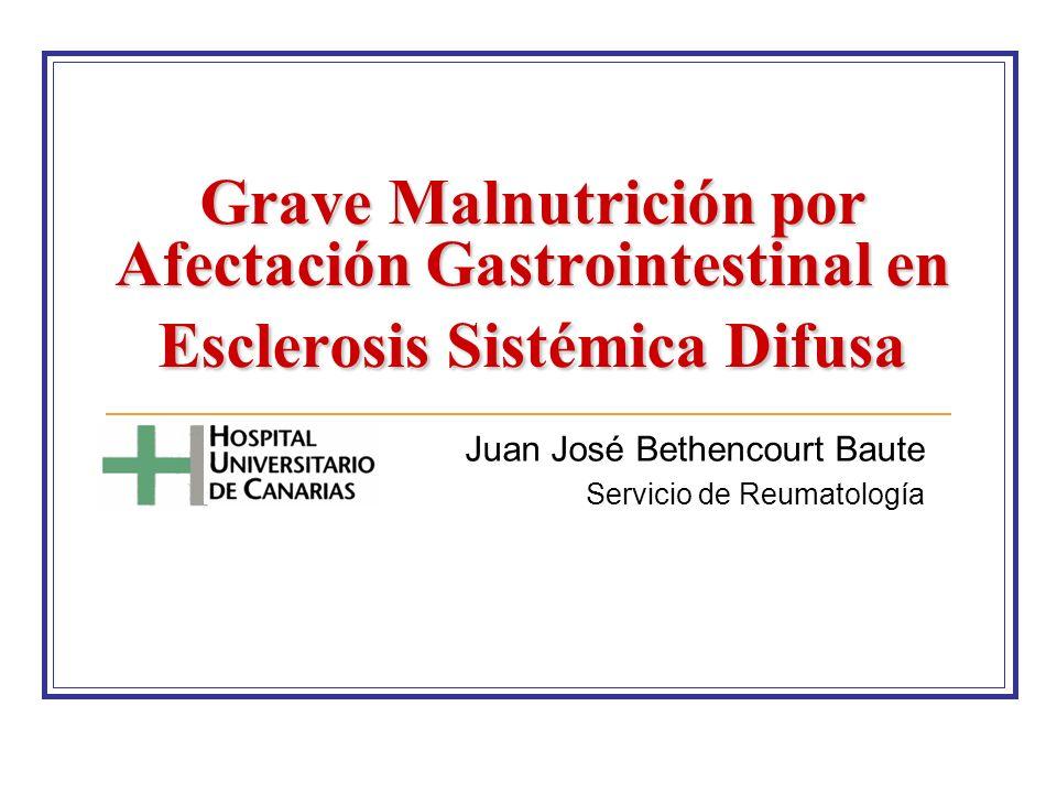 Grave Malnutrición por Afectación Gastrointestinal en Esclerosis Sistémica Difusa Juan José Bethencourt Baute Servicio de Reumatología