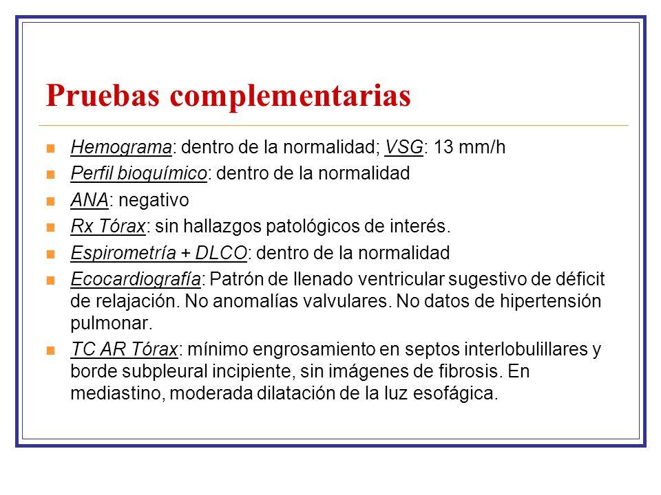 Pruebas complementarias Hemograma: dentro de la normalidad; VSG: 13 mm/h Perfil bioquímico: dentro de la normalidad ANA: negativo Rx Tórax: sin hallazgos patológicos de interés.