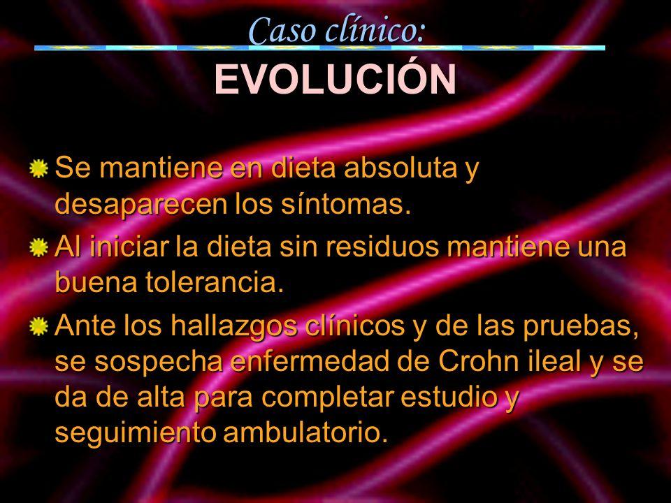 Caso clínico: EVOLUCIÓN Se mantiene en dieta absoluta y desaparecen los síntomas. Al iniciar la dieta sin residuos mantiene una buena tolerancia. Ante