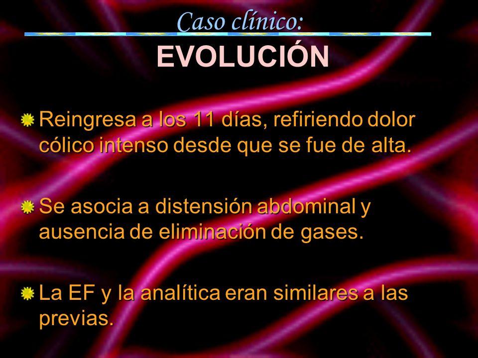 Caso clínico: EVOLUCIÓN Reingresa a los 11 días, refiriendo dolor cólico intenso desde que se fue de alta. Se asocia a distensión abdominal y ausencia