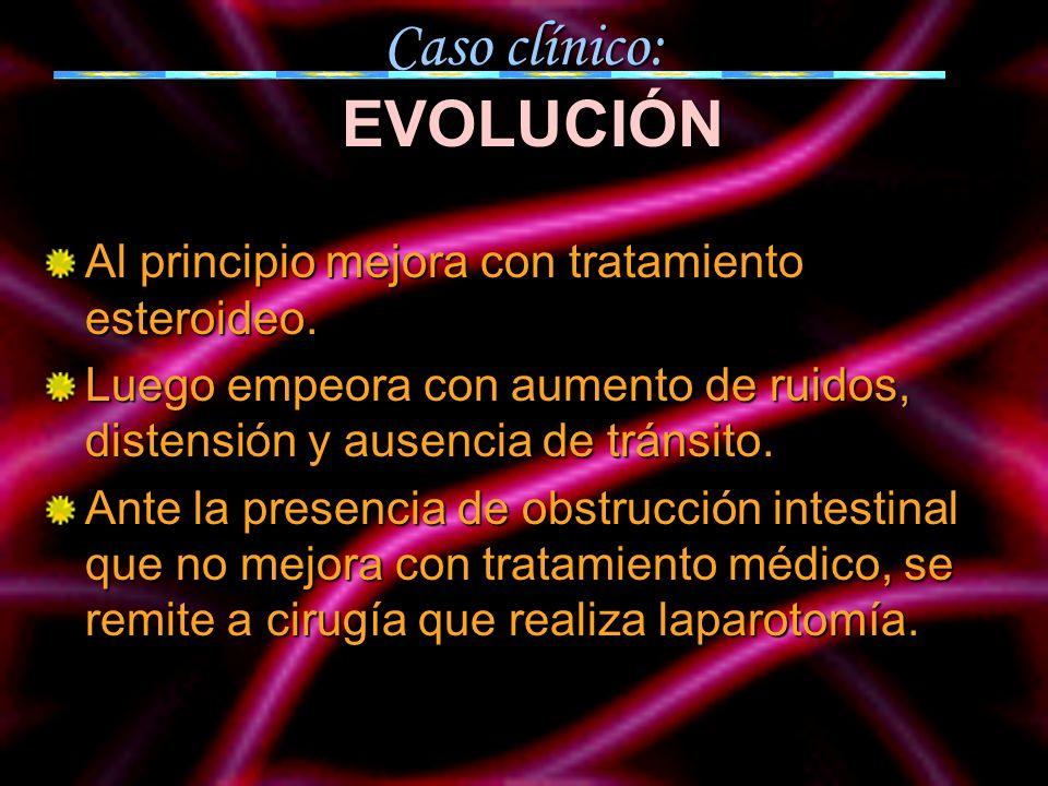 Caso clínico: EVOLUCIÓN Al principio mejora con tratamiento esteroideo. Luego empeora con aumento de ruidos, distensión y ausencia de tránsito. Ante l