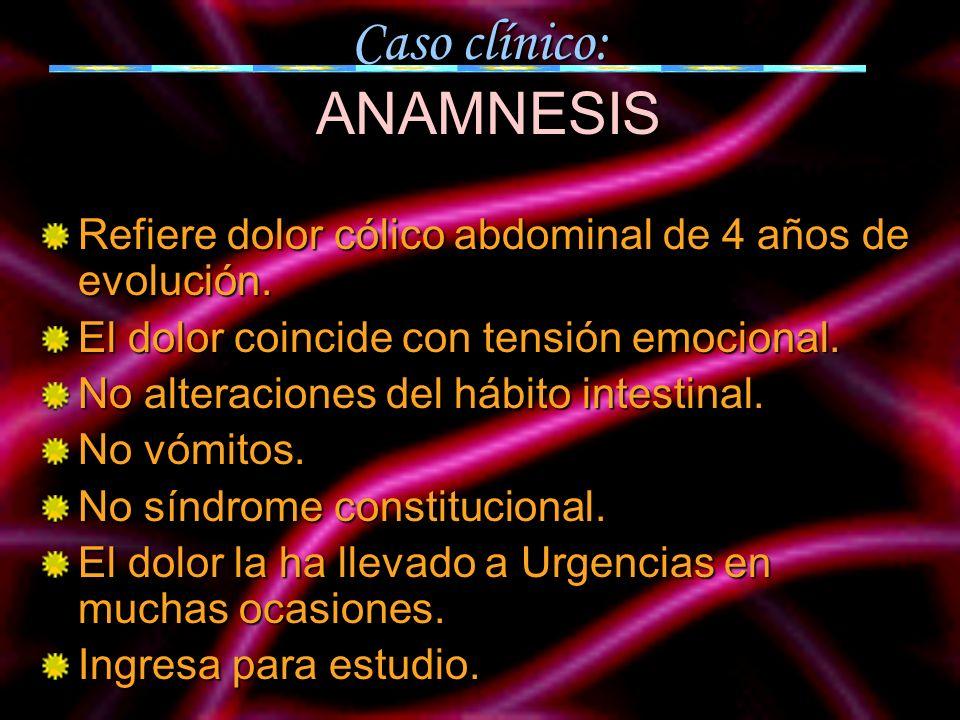 Caso clínico: ANAMNESIS Refiere dolor cólico abdominal de 4 años de evolución. El dolor coincide con tensión emocional. No alteraciones del hábito int