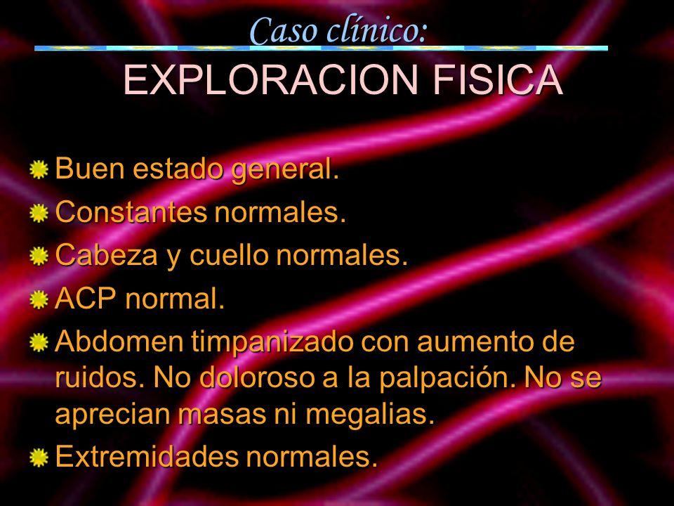 Caso clínico: EXPLORACION FISICA Buen estado general. Constantes normales. Cabeza y cuello normales. ACP normal. Abdomen timpanizado con aumento de ru