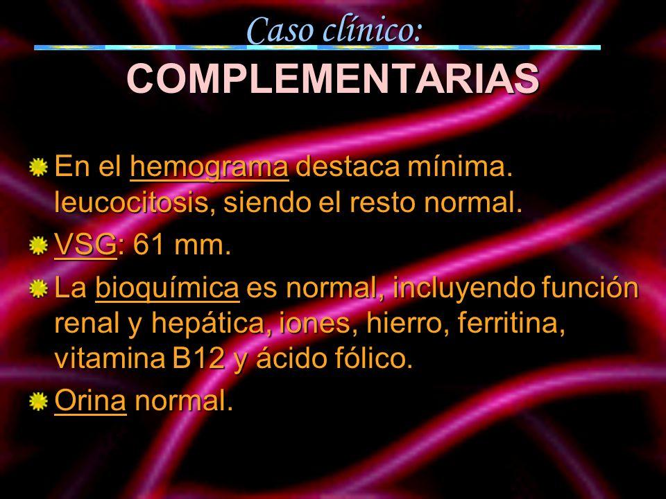 Caso clínico: COMPLEMENTARIAS En el hemograma destaca mínima. leucocitosis, siendo el resto normal. VSG: 61 mm. La bioquímica es normal, incluyendo fu