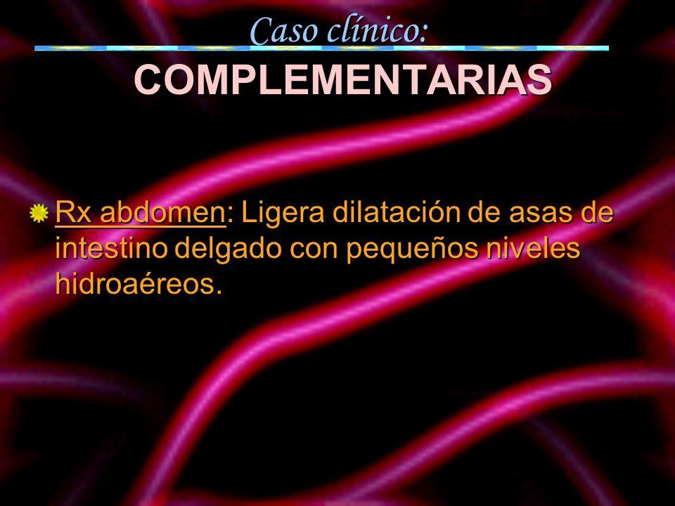 Caso clínico: COMPLEMENTARIAS Rx abdomen: Ligera dilatación de asas de intestino delgado con pequeños niveles hidroaéreos.