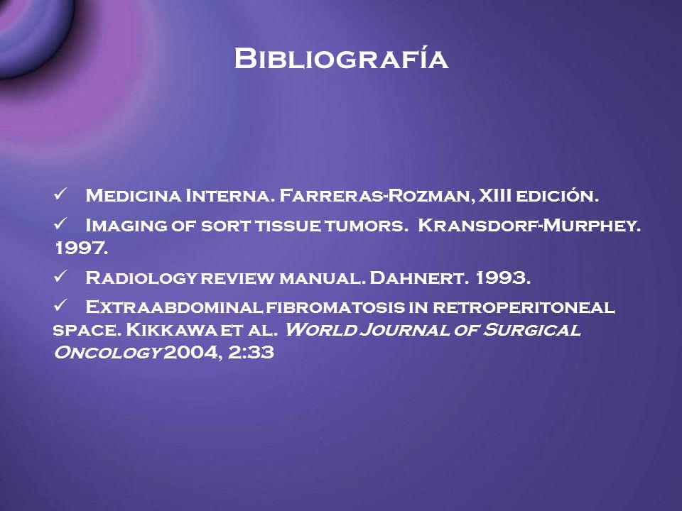 Bibliografía Medicina Interna. Farreras-Rozman, XIII edición. Imaging of sort tissue tumors. Kransdorf-Murphey. 1997. Radiology review manual. Dahnert