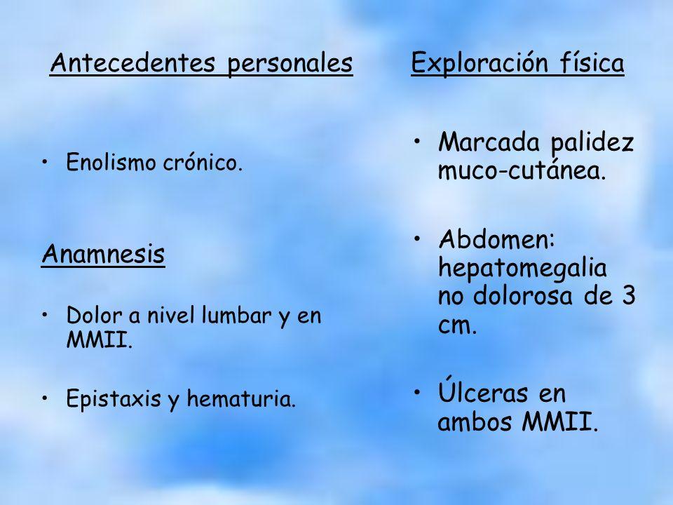 Antecedentes personales Exploración física Enolismo crónico. Anamnesis Dolor a nivel lumbar y en MMII. Epistaxis y hematuria. Marcada palidez muco-cut