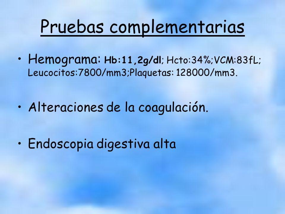 Pruebas complementarias Hemograma: Hb:11,2g/dl; Hcto:34%;VCM:83fL; Leucocitos:7800/mm3;Plaquetas: 128000/mm3. Alteraciones de la coagulación. Endoscop