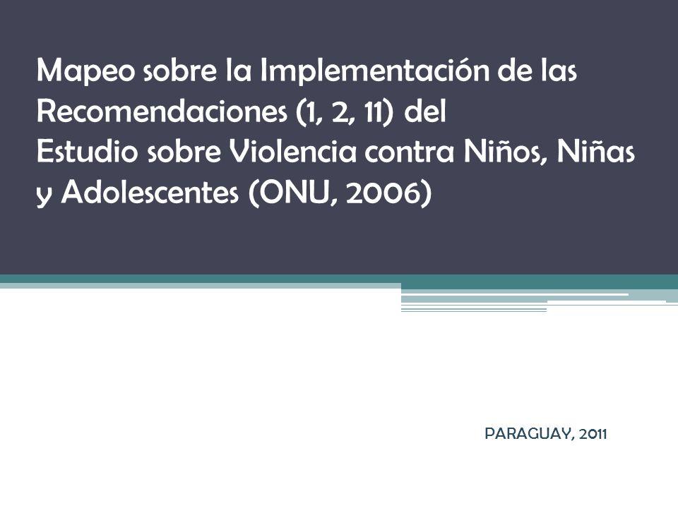 Mapeo sobre la Implementación de las Recomendaciones (1, 2, 11) del Estudio sobre Violencia contra Niños, Niñas y Adolescentes (ONU, 2006) PARAGUAY, 2