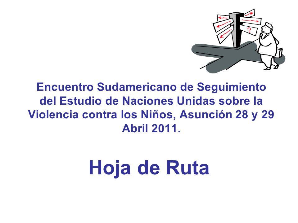 Encuentro Sudamericano de Seguimiento del Estudio de Naciones Unidas sobre la Violencia contra los Niños, Asunción 28 y 29 Abril 2011. Hoja de Ruta