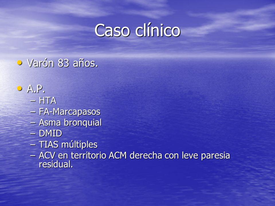 Caso clínico Varón 83 años. Varón 83 años. A.P. A.P. –HTA –FA-Marcapasos –Asma bronquial –DMID –TIAS múltiples –ACV en territorio ACM derecha con leve
