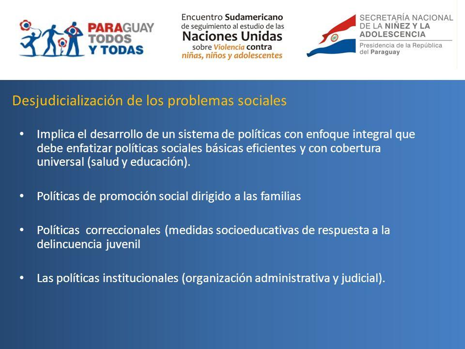 Desjudicialización de los problemas sociales Implica el desarrollo de un sistema de políticas con enfoque integral que debe enfatizar políticas social