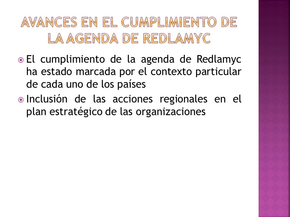 El cumplimiento de la agenda de Redlamyc ha estado marcada por el contexto particular de cada uno de los países Inclusión de las acciones regionales e