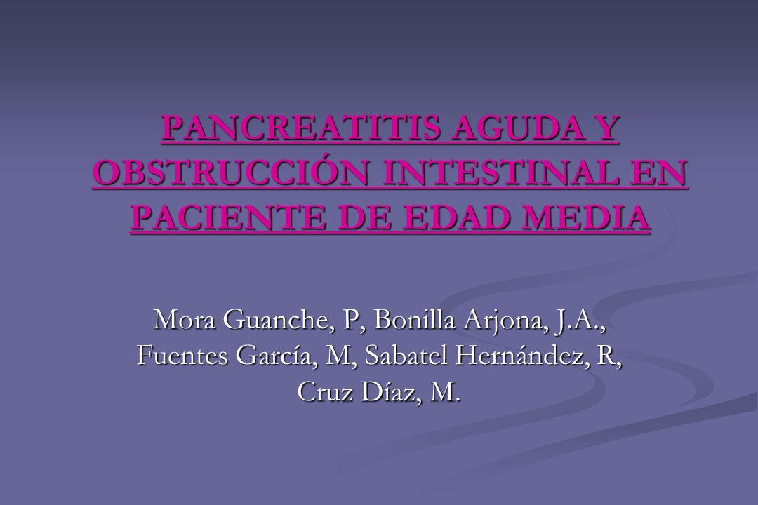 PANCREATITIS AGUDA Y OBSTRUCCIÓN INTESTINAL EN PACIENTE DE EDAD MEDIA Mora Guanche, P, Bonilla Arjona, J.A., Fuentes García, M, Sabatel Hernández, R,