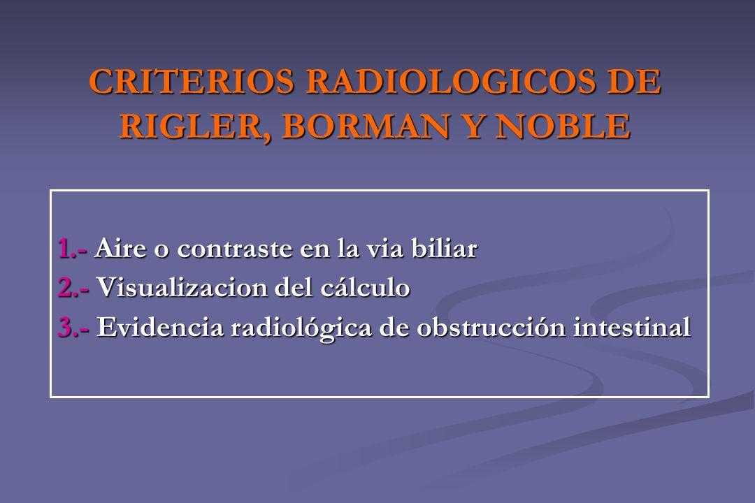 CRITERIOS RADIOLOGICOS DE RIGLER, BORMAN Y NOBLE 1.- Aire o contraste en la via biliar 2.- Visualizacion del cálculo 3.- Evidencia radiológica de obst