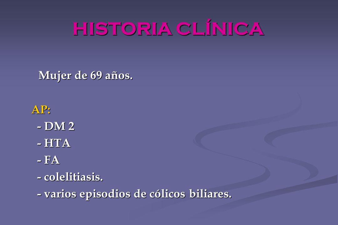 HISTORIA CLÍNICA Mujer de 69 años. Mujer de 69 años. AP: AP: - DM 2 - DM 2 - HTA - HTA - FA - FA - colelitiasis. - colelitiasis. - varios episodios de