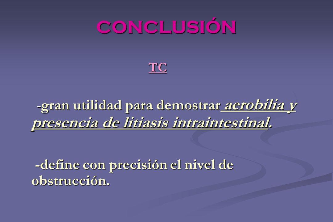 CONCLUSIÓN TC TC - gran utilidad para demostrar aerobilia y presencia de litiasis intraintestinal. - gran utilidad para demostrar aerobilia y presenci