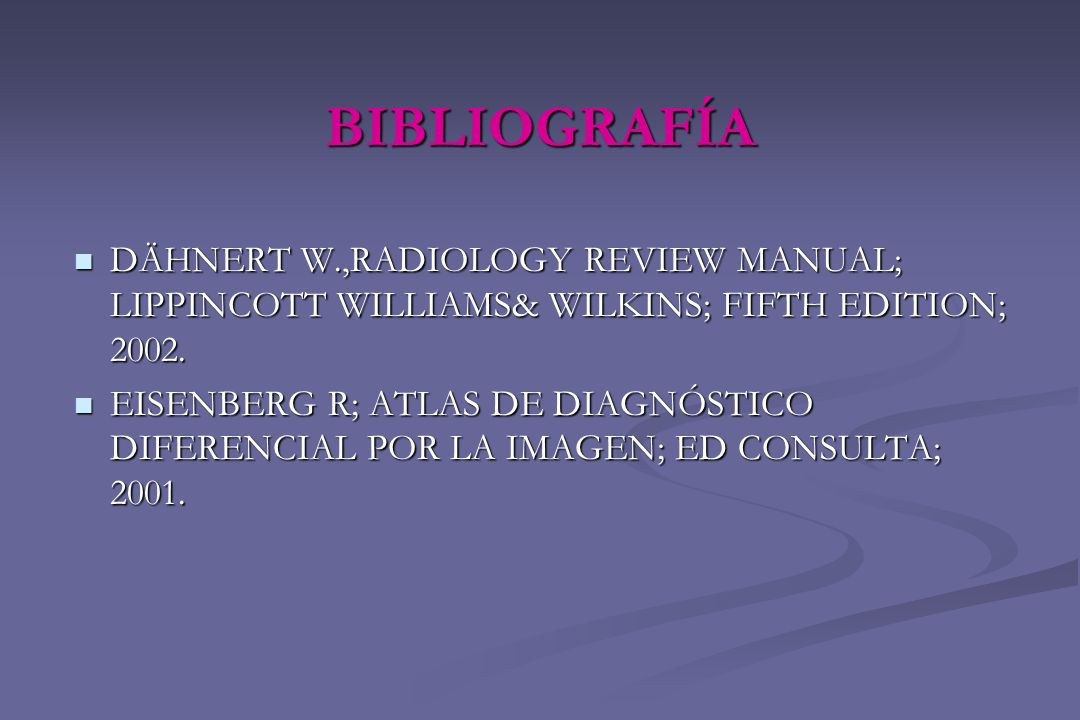 BIBLIOGRAFÍA DÄHNERT W.,RADIOLOGY REVIEW MANUAL; LIPPINCOTT WILLIAMS& WILKINS; FIFTH EDITION; 2002. DÄHNERT W.,RADIOLOGY REVIEW MANUAL; LIPPINCOTT WIL