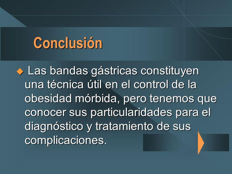 Conclusión Las bandas gástricas constituyen una técnica útil en el control de la obesidad mórbida, pero tenemos que conocer sus particularidades para el diagnóstico y tratamiento de sus complicaciones.