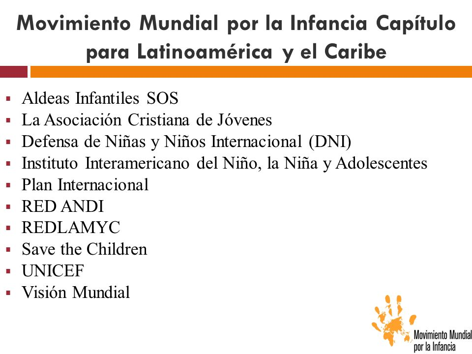 Movimiento Mundial por la Infancia Capítulo para Latinoamérica y el Caribe Aldeas Infantiles SOS La Asociación Cristiana de Jóvenes Defensa de Niñas y Niños Internacional (DNI) Instituto Interamericano del Niño, la Niña y Adolescentes Plan Internacional RED ANDI REDLAMYC Save the Children UNICEF Visión Mundial