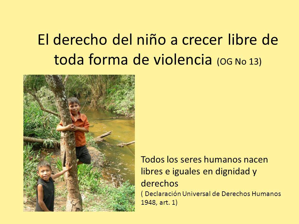 El derecho del niño a crecer libre de toda forma de violencia (OG No 13) Todos los seres humanos nacen libres e iguales en dignidad y derechos ( Decla