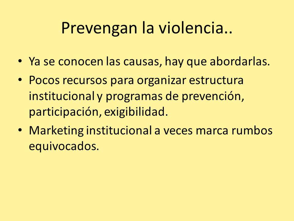 Prevengan la violencia.. Ya se conocen las causas, hay que abordarlas. Pocos recursos para organizar estructura institucional y programas de prevenció