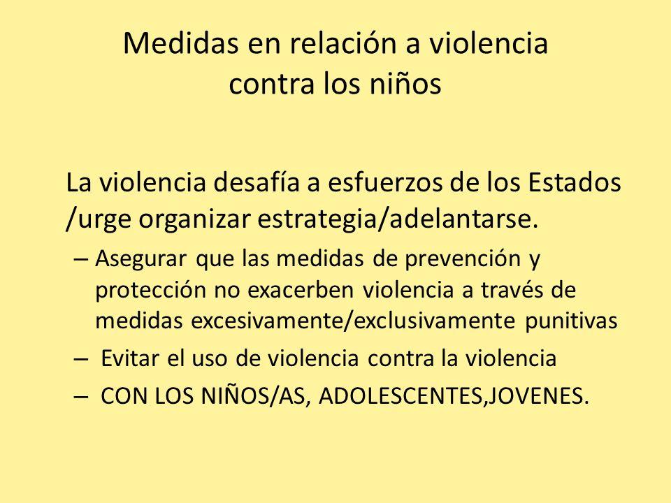 Medidas en relación a violencia contra los niños La violencia desafía a esfuerzos de los Estados /urge organizar estrategia/adelantarse. – Asegurar qu