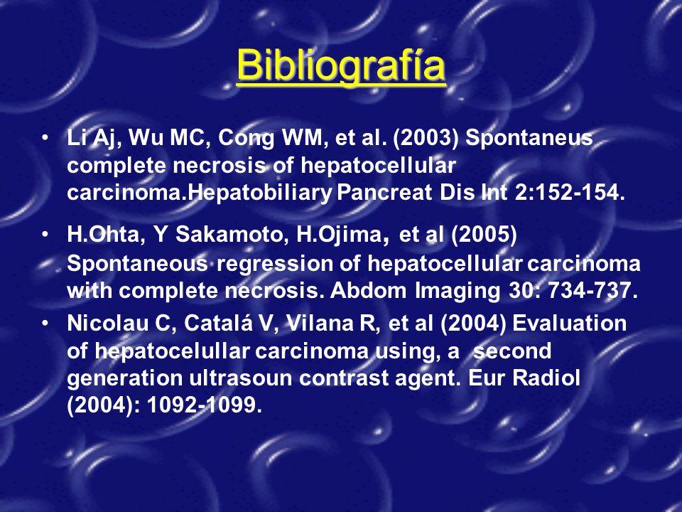 Bibliografía Li Aj, Wu MC, Cong WM, et al. (2003) Spontaneus complete necrosis of hepatocellular carcinoma.Hepatobiliary Pancreat Dis Int 2:152-154. H