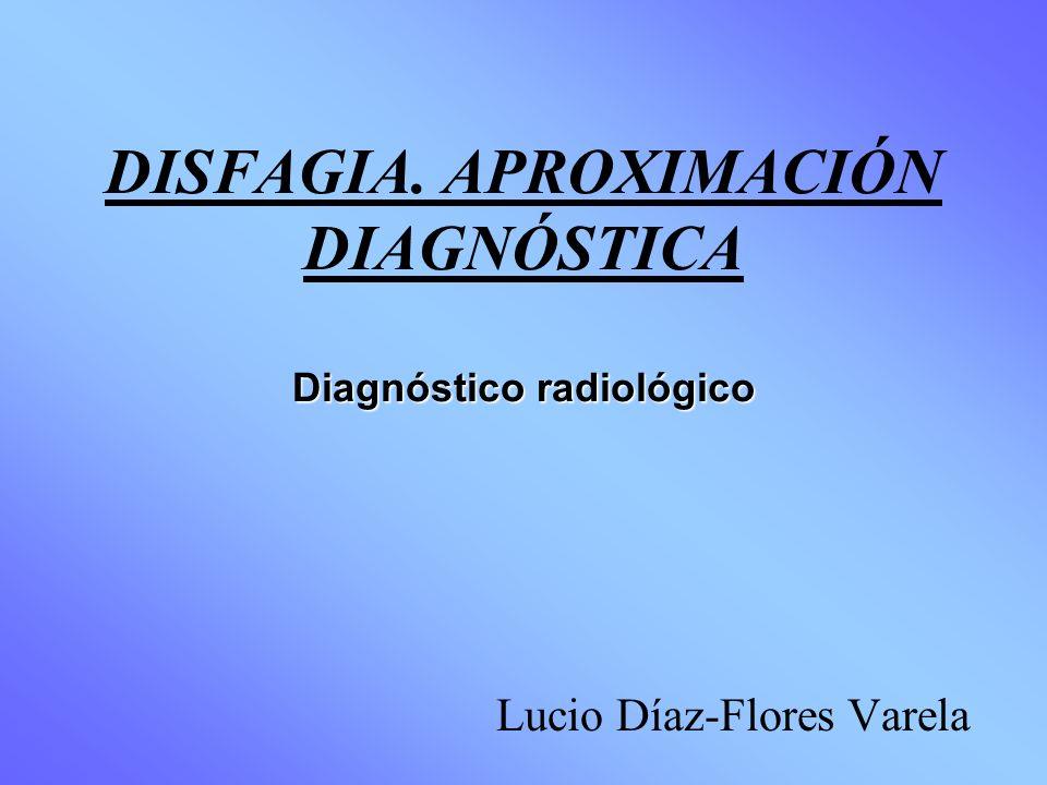 Diagnóstico radiológico DISFAGIA. APROXIMACIÓN DIAGNÓSTICA Diagnóstico radiológico Lucio Díaz-Flores Varela