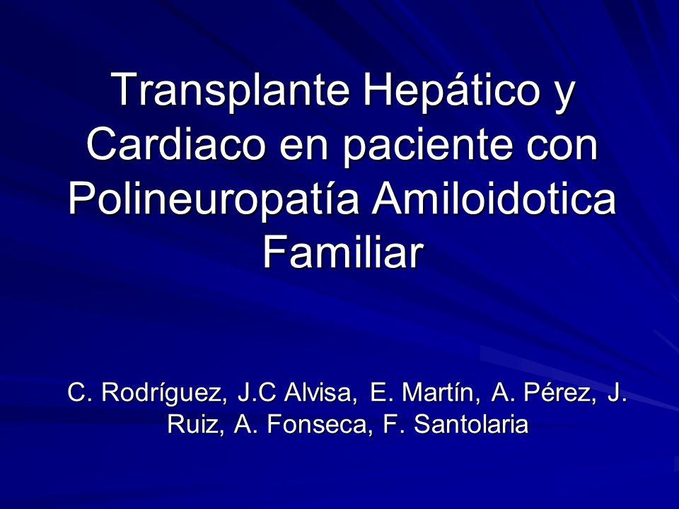 Transplante Hepático y Cardiaco en paciente con Polineuropatía Amiloidotica Familiar C. Rodríguez, J.C Alvisa, E. Martín, A. Pérez, J. Ruiz, A. Fonsec