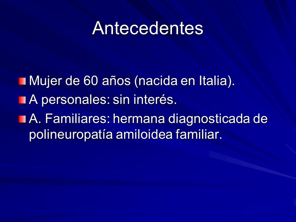 Antecedentes Mujer de 60 años (nacida en Italia). A personales: sin interés. A. Familiares: hermana diagnosticada de polineuropatía amiloidea familiar