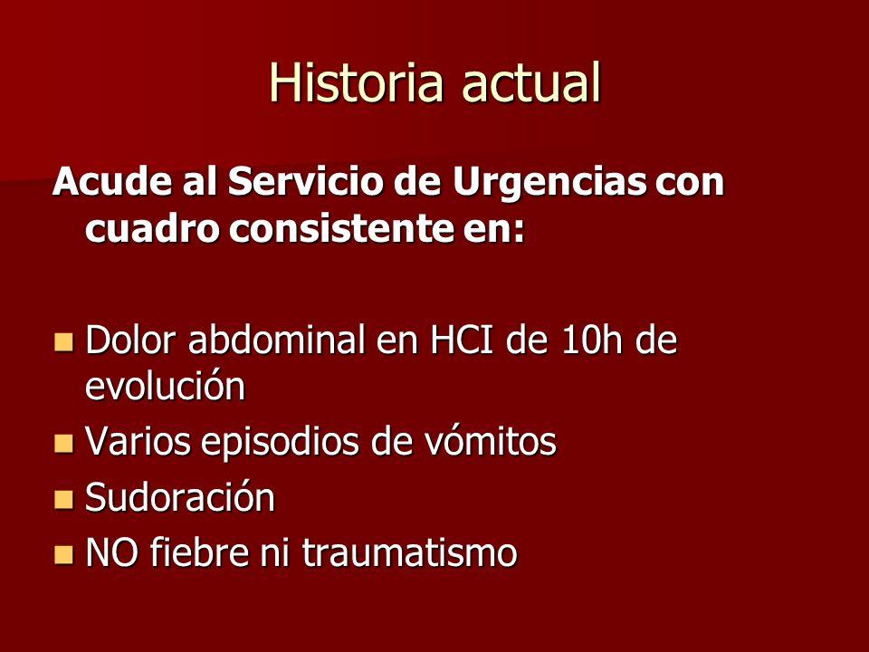 Historia actual Acude al Servicio de Urgencias con cuadro consistente en: Dolor abdominal en HCI de 10h de evolución Dolor abdominal en HCI de 10h de