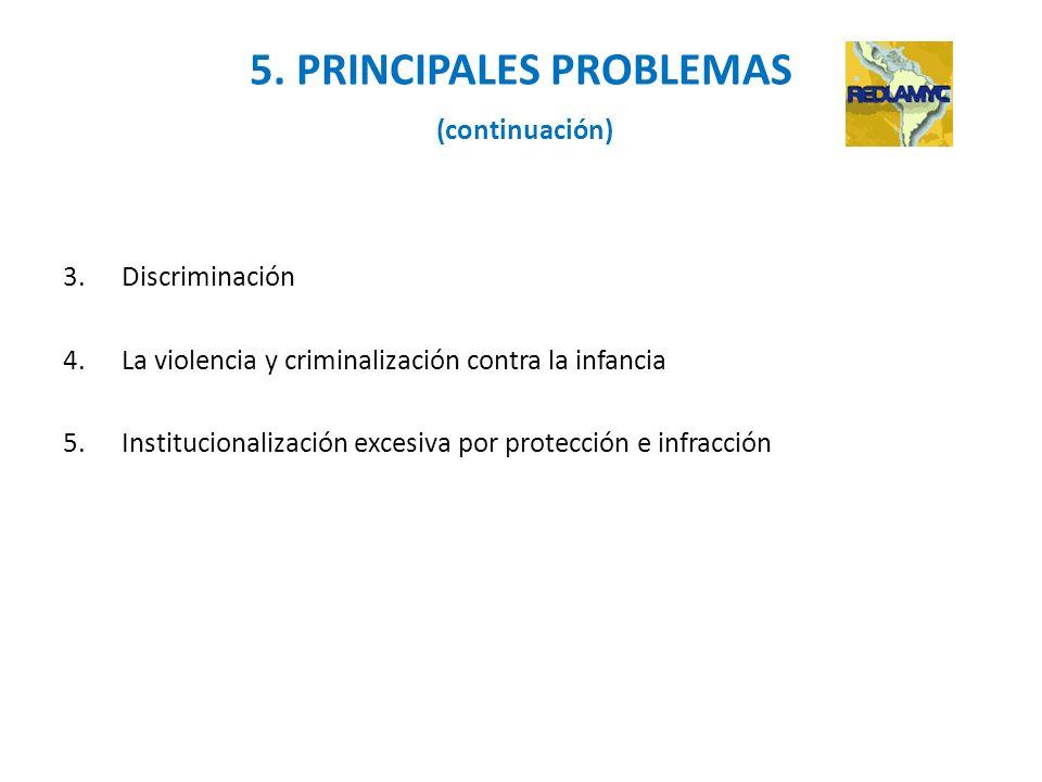 5. PRINCIPALES PROBLEMAS (continuación) 3.Discriminación 4.La violencia y criminalización contra la infancia 5.Institucionalización excesiva por prote