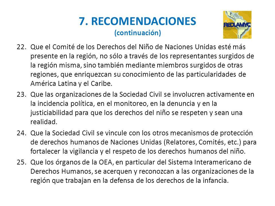 7. RECOMENDACIONES (continuación) 22.Que el Comité de los Derechos del Niño de Naciones Unidas esté más presente en la región, no sólo a través de los