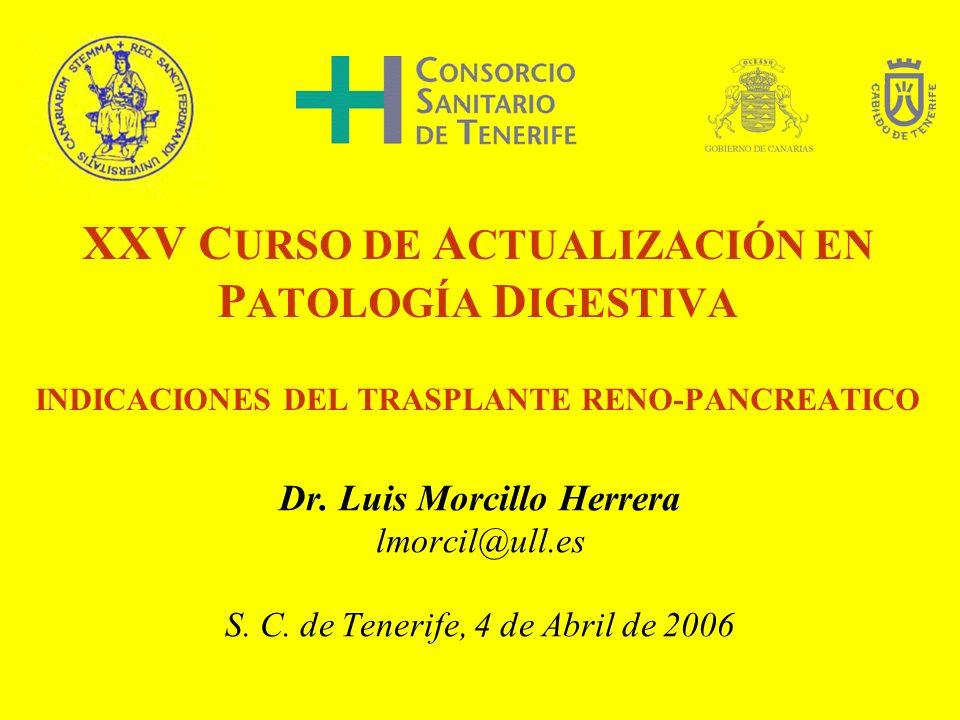 XXV C URSO DE A CTUALIZACIÓN EN P ATOLOGÍA D IGESTIVA INDICACIONES DEL TRASPLANTE RENO-PANCREATICO Dr. Luis Morcillo Herrera lmorcil@ull.es S. C. de T