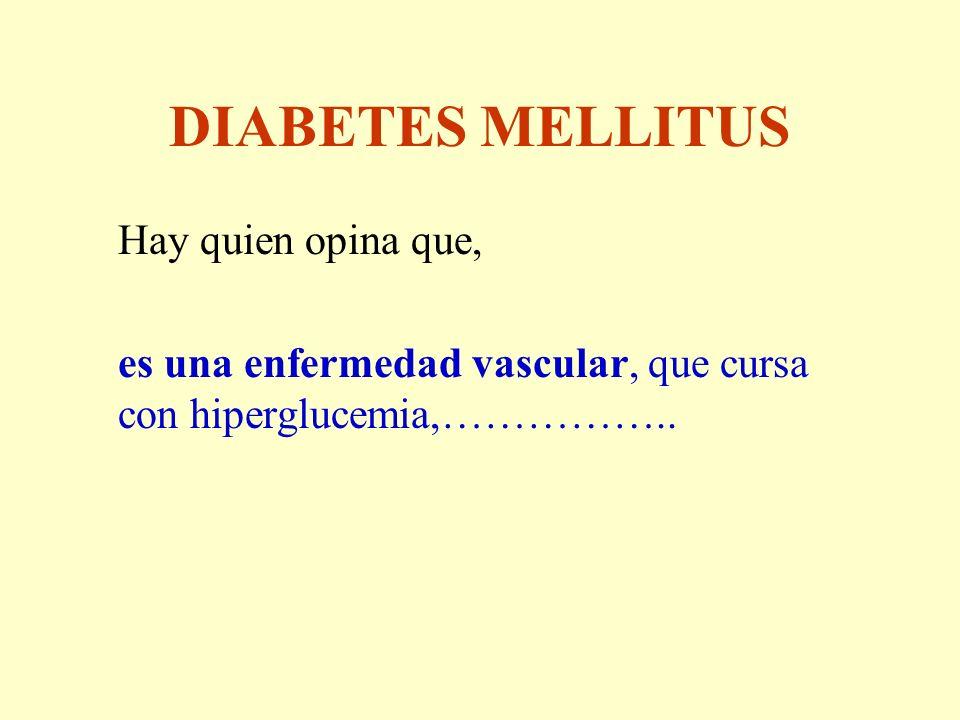 DIABETES MELLITUS Hay quien opina que, es una enfermedad vascular, que cursa con hiperglucemia,……………..