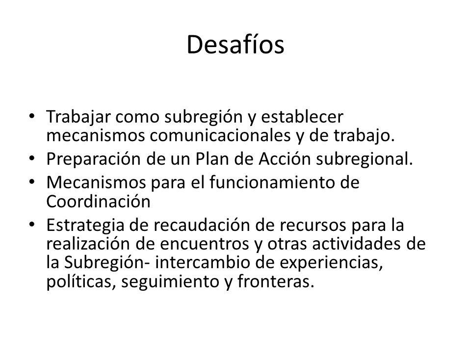 Desafíos Trabajar como subregión y establecer mecanismos comunicacionales y de trabajo. Preparación de un Plan de Acción subregional. Mecanismos para