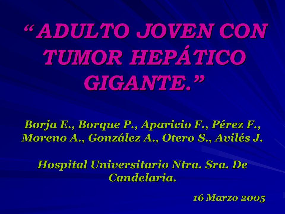 ADULTO JOVEN CON TUMOR HEPÁTICO GIGANTE. ADULTO JOVEN CON TUMOR HEPÁTICO GIGANTE. Borja E., Borque P., Aparicio F., Pérez F., Moreno A., González A.,