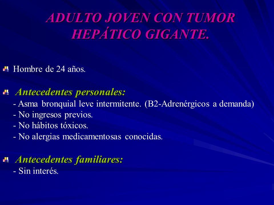 ADULTO JOVEN CON TUMOR HEPÁTICO GIGANTE. Hombre de 24 años. Antecedentes personales: Antecedentes personales: - Asma bronquial leve intermitente. (B2-