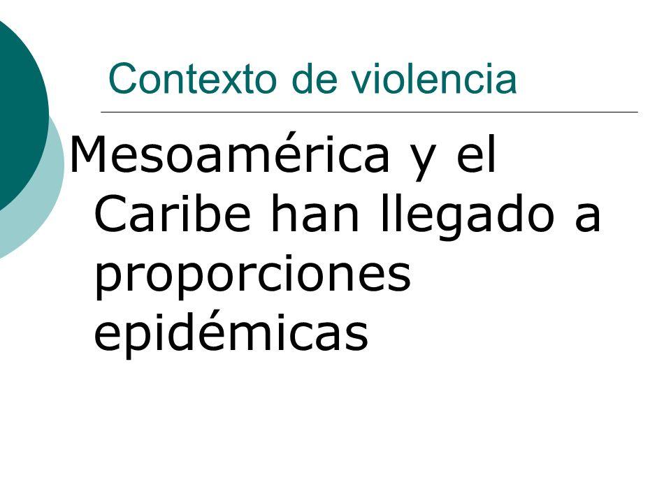 Contexto de violencia Mesoamérica y el Caribe han llegado a proporciones epidémicas