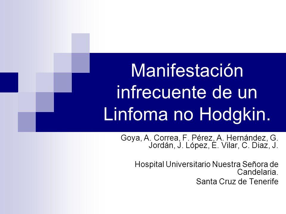 Manifestación infrecuente de un Linfoma no Hodgkin. Goya, A. Correa, F. Pérez, A. Hernández, G. Jordán, J. López, E. Vilar, C. Diaz, J. Hospital Unive