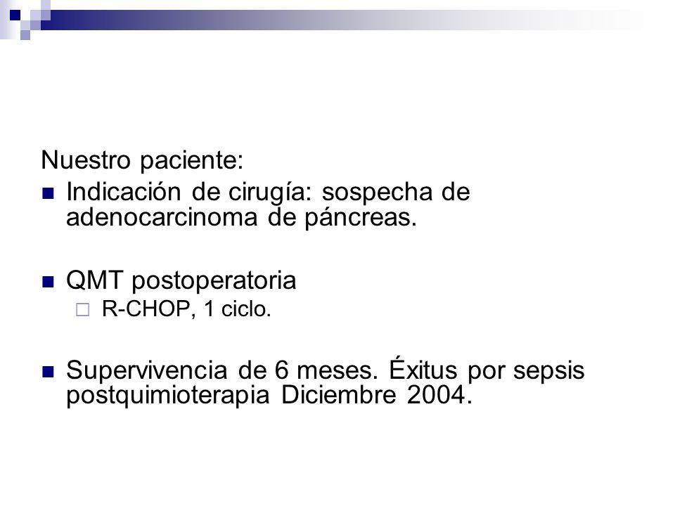 Nuestro paciente: Indicación de cirugía: sospecha de adenocarcinoma de páncreas. QMT postoperatoria R-CHOP, 1 ciclo. Supervivencia de 6 meses. Éxitus