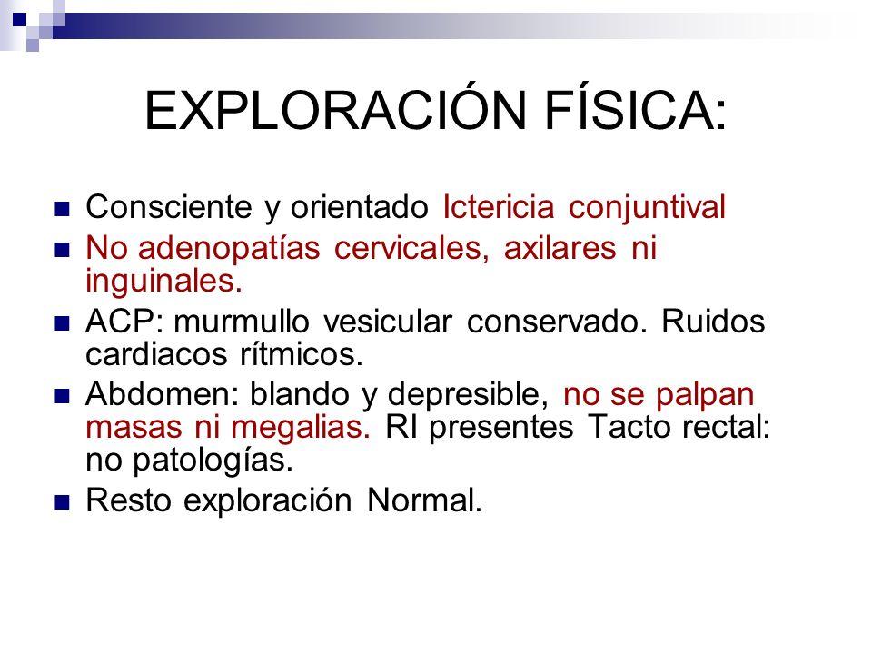 EXPLORACIÓN FÍSICA: Consciente y orientado Ictericia conjuntival No adenopatías cervicales, axilares ni inguinales. ACP: murmullo vesicular conservado