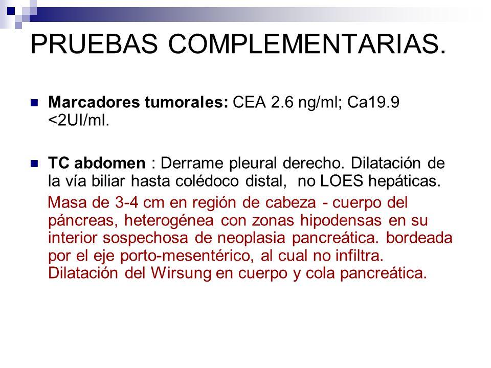 PRUEBAS COMPLEMENTARIAS. Marcadores tumorales: CEA 2.6 ng/ml; Ca19.9 <2UI/ml. TC abdomen : Derrame pleural derecho. Dilatación de la vía biliar hasta