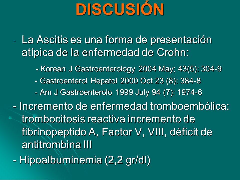 DISCUSIÓN - La Ascitis es una forma de presentación atípica de la enfermedad de Crohn: - Korean J Gastroenterology 2004 May; 43(5): 304-9 - Korean J G