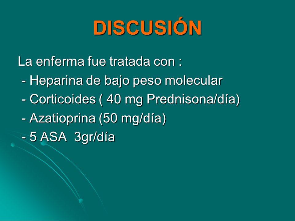 DISCUSIÓN La enferma fue tratada con : - Heparina de bajo peso molecular - Heparina de bajo peso molecular - Corticoides ( 40 mg Prednisona/día) - Cor