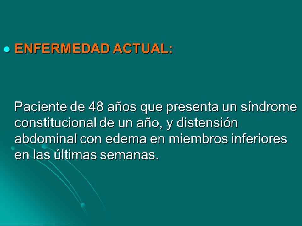 ENFERMEDAD ACTUAL: ENFERMEDAD ACTUAL: Paciente de 48 años que presenta un síndrome constitucional de un año, y distensión abdominal con edema en miemb