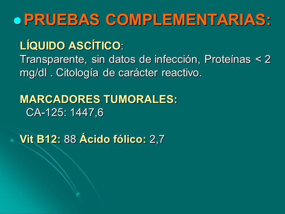 PRUEBAS COMPLEMENTARIAS: PRUEBAS COMPLEMENTARIAS: LÍQUIDO ASCÍTICO: Transparente, sin datos de infección, Proteínas < 2 mg/dl. Citología de carácter r