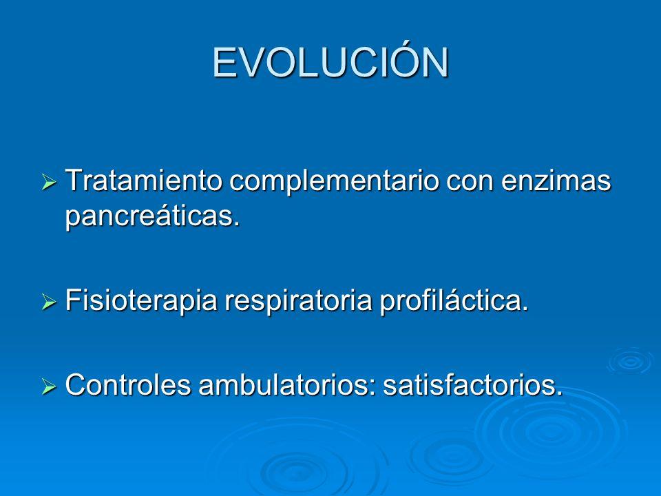 EVOLUCIÓN Tratamiento complementario con enzimas pancreáticas. Tratamiento complementario con enzimas pancreáticas. Fisioterapia respiratoria profilác