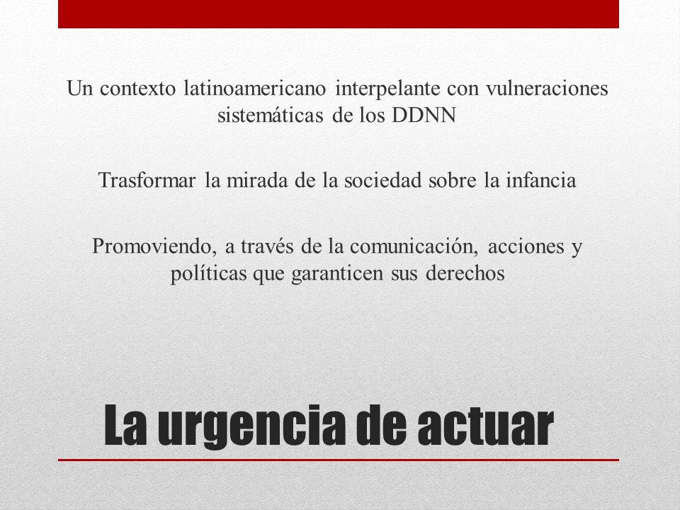 La urgencia de actuar Un contexto latinoamericano interpelante con vulneraciones sistemáticas de los DDNN Trasformar la mirada de la sociedad sobre la infancia Promoviendo, a través de la comunicación, acciones y políticas que garanticen sus derechos
